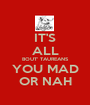 IT'S ALL BOUT' TAUREANS YOU MAD OR NAH - Personalised Poster A1 size