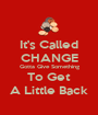 It's Called CHANGE Gotta Give Something To Get A Little Back - Personalised Poster A1 size