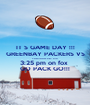IT S GAME DAY !!! GREENBAY PACKERS VS CARDINALS DEC 27TH 3:25 pm on fox  GO PACK GO!!! - Personalised Poster A1 size