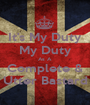 It's My Duty My Duty As A Complete & Utter Bastard - Personalised Poster A1 size