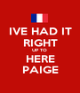 IVE HAD IT RIGHT UP TO  HERE PAIGE - Personalised Poster A1 size