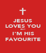 JESUS LOVES YOU BUT I'M HIS FAVOURITE - Personalised Poster A1 size
