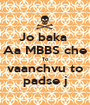 Jo baka  Aa MBBS che To vaanchvu to padse j - Personalised Poster A1 size