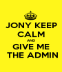 JONY KEEP CALM AND GIVE ME  THE ADMIN - Personalised Poster A1 size