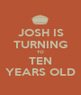 JOSH IS TURNING TO TEN YEARS OLD - Personalised Poster A1 size