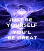 JUST BE  YOURSELF AND  YOU'L BE GREAT - Personalised Poster A1 size