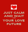 JUST CALM AND WAIT FOR YOUR LOVE FUTURE - Personalised Poster A1 size