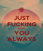 JUST FUCKING LOVE YOU ALWAYS - Personalised Poster A1 size