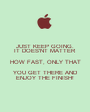 JUST KEEP GOING. IT DOES'NT MATTER HOW FAST, ONLY THAT YOU GET THERE AND ENJOY THE FINISH! - Personalised Poster A1 size