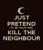 JUST PRETEND TO BE CALM AND KILL THE NEIGHBOUR - Personalised Poster A1 size