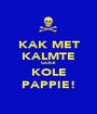 KAK MET KALMTE GOOI KOLE PAPPIE! - Personalised Poster A1 size