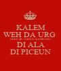 KALEM WEH DA URG  MAH BUTIRAN KORONG  DI ALA DI PICEUN - Personalised Poster A1 size