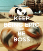 KEEP BEING EPIC AND BE BOSS - Personalised Poster A1 size