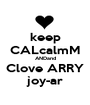 keep CALcalmM ANDand Clove ARRY joy-ar - Personalised Poster A1 size