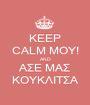 KEEP CALM ΜΟΥ! AND ΑΣΕ ΜΑΣ ΚΟΥΚΛΙΤΣΑ - Personalised Poster A1 size