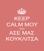 KEEP CALM ΜΟΥ AND ΑΣΕ ΜΑΣ ΚΟΥΚΛΙΤΣΑ - Personalised Poster A1 size
