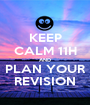 KEEP CALM 11H AND PLAN YOUR REVISION - Personalised Poster A1 size