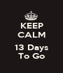 KEEP CALM  13 Days To Go - Personalised Poster A1 size