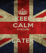 KEEP CALM 2 HOURS  LATER - Personalised Poster A1 size