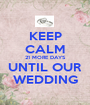 KEEP CALM 21 MORE DAYS UNTIL OUR WEDDING - Personalised Poster A1 size