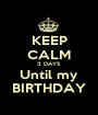 KEEP CALM 3 DAYS Until my BIRTHDAY - Personalised Poster A1 size