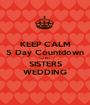 KEEP CALM 5 Day Countdown TO MY   SISTERS WEDDING - Personalised Poster A1 size