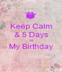 Keep Calm & 5 Days Till My Birthday  - Personalised Poster A1 size