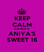 KEEP CALM 8/8/2015 IS ANIYA'S SWEET 16 - Personalised Poster A1 size