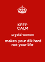 KEEP CALM :a gold women  makes your dik hard not your life - Personalised Poster A1 size