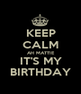 KEEP CALM AH MATTIE IT'S MY BIRTHDAY - Personalised Poster A1 size