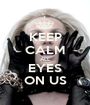 KEEP CALM ALL EYES ON US - Personalised Poster A1 size