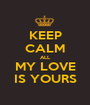 KEEP CALM ALL MY LOVE IS YOURS - Personalised Poster A1 size
