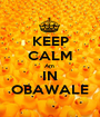 KEEP CALM Am  IN OBAWALE - Personalised Poster A1 size