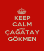 KEEP CALM AND ÇAĞATAY GÖKMEN - Personalised Poster A1 size
