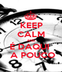 KEEP CALM AND É DAQUI   A POUCO - Personalised Poster A1 size