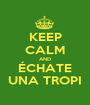 KEEP CALM AND ÉCHATE UNA TROPI - Personalised Poster A1 size