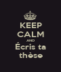 KEEP CALM AND Écris ta thèse - Personalised Poster A1 size