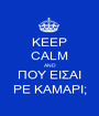 KEEP CALM AND ΠOY EIΣAI PE KAMAPI; - Personalised Poster A1 size
