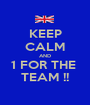 KEEP CALM AND 1 FOR THE  TEAM !! - Personalised Poster A1 size
