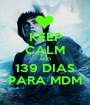 KEEP CALM AND 139 DIAS PARA MDM - Personalised Poster A1 size
