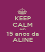 KEEP CALM AND 15 anos da ALINE - Personalised Poster A1 size