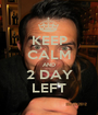 KEEP CALM AND 2 DAY LEFT - Personalised Poster A1 size