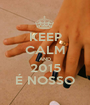 KEEP CALM AND 2015 É NOSSO - Personalised Poster A1 size