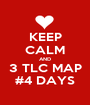 KEEP CALM AND 3 TLC MAP #4 DAYS - Personalised Poster A1 size