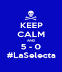 KEEP CALM AND 5 - 0 #LaSelecta - Personalised Poster A1 size