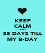 KEEP CALM AND 55 DAYS TILL MY B-DAY - Personalised Poster A1 size