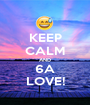 KEEP CALM AND 6A LOVE! - Personalised Poster A1 size