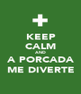 KEEP CALM AND A PORCADA ME DIVERTE - Personalised Poster A1 size
