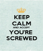 KEEP CALM AND ACCEPT YOU'RE  SCREWED - Personalised Poster A1 size