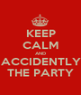KEEP CALM AND ACCIDENTLY THE PARTY - Personalised Poster A1 size
